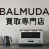 ■BALMUDA バルミューダ買取専門店